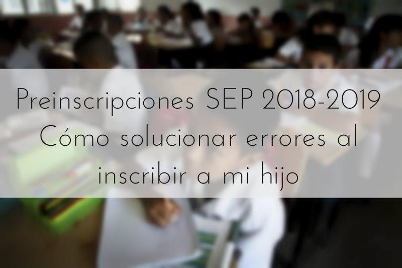 Preinscripciones SEP 2018-2019 Cómo solucionar errores al inscribir a mi hijo